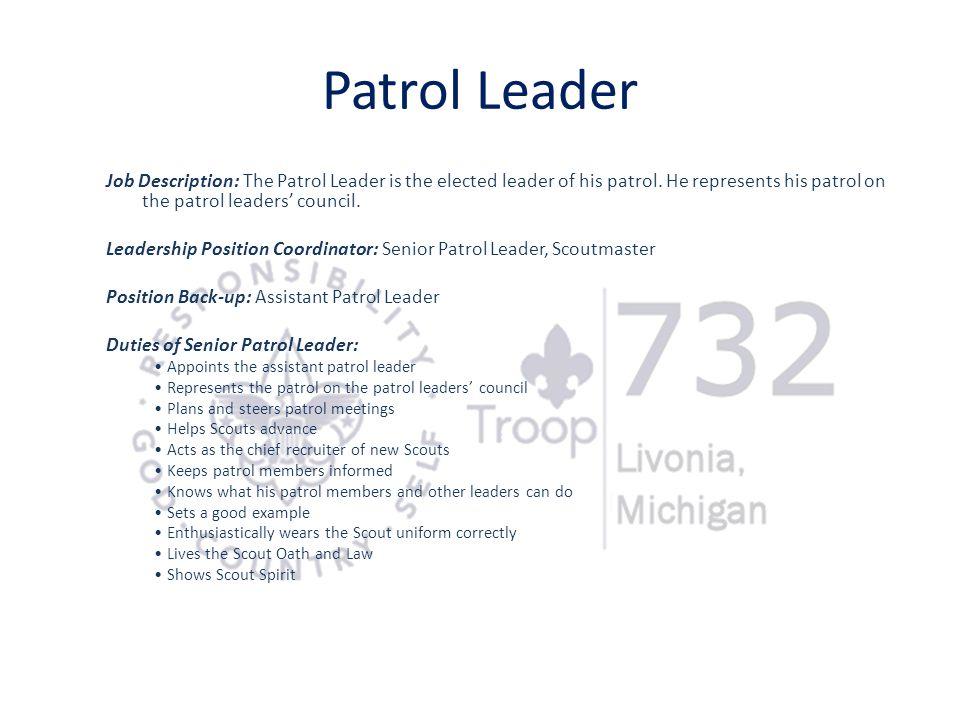 Patrol Leader Job Description: The Patrol Leader is the elected leader of his patrol. He represents his patrol on the patrol leaders' council.