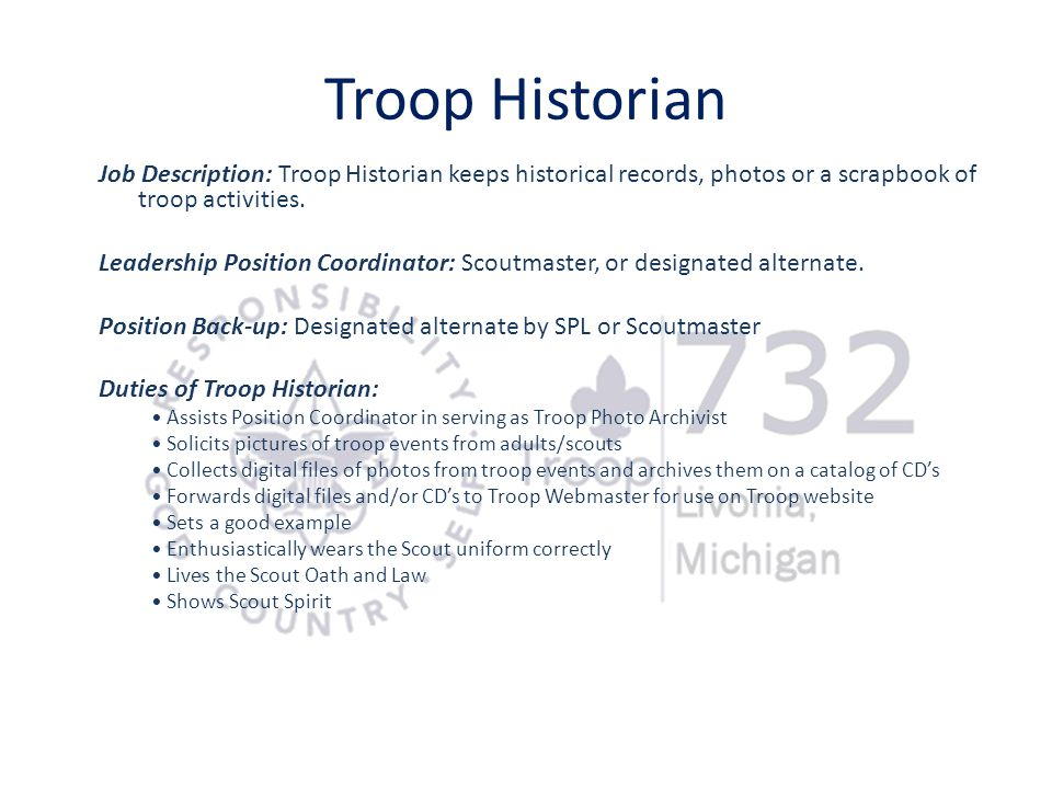 Troop Historian Job Description: Troop Historian keeps historical records, photos or a scrapbook of troop activities.