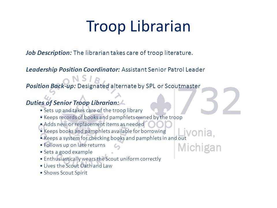 Troop Librarian Job Description: The librarian takes care of troop literature. Leadership Position Coordinator: Assistant Senior Patrol Leader.
