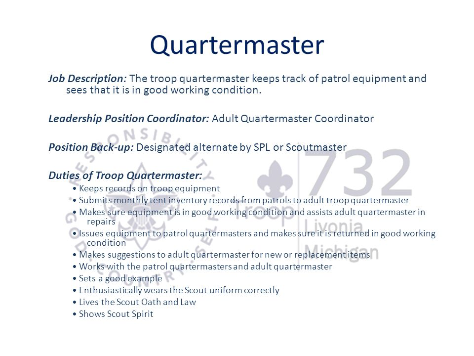 Quartermaster Job Description: The troop quartermaster keeps track of patrol equipment and sees that it is in good working condition.