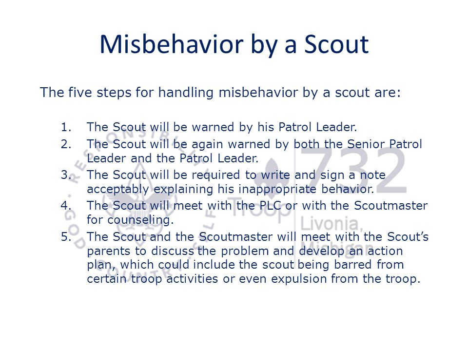 Misbehavior by a Scout The five steps for handling misbehavior by a scout are: The Scout will be warned by his Patrol Leader.
