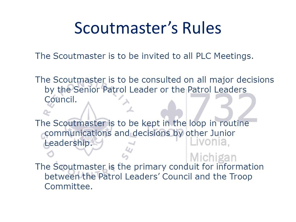 Scoutmaster's Rules The Scoutmaster is to be invited to all PLC Meetings.