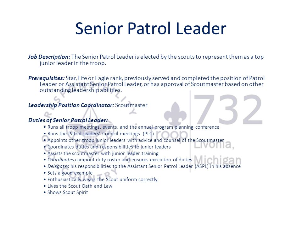 Senior Patrol Leader Job Description: The Senior Patrol Leader is elected by the scouts to represent them as a top junior leader in the troop.