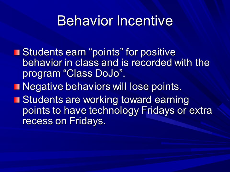 Behavior Incentive Students earn points for positive behavior in class and is recorded with the program Class DoJo .