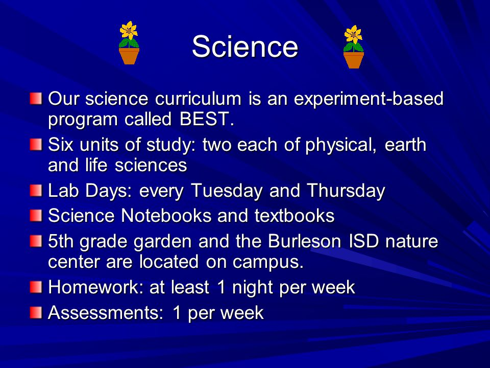 Science Our science curriculum is an experiment-based program called BEST. Six units of study: two each of physical, earth and life sciences.