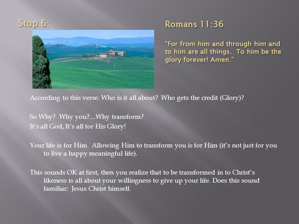 Stop 6: Romans 11:36. For from him and through him and to him are all things. To him be the glory forever! Amen.
