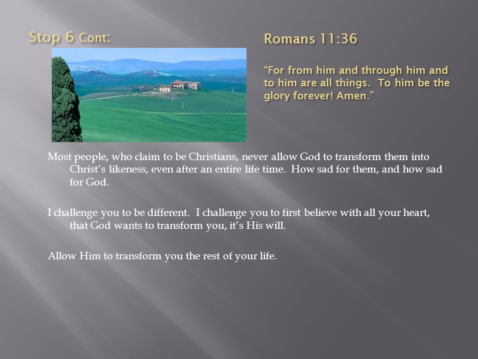 Stop 6 Cont: Romans 11:36. For from him and through him and to him are all things. To him be the glory forever! Amen.