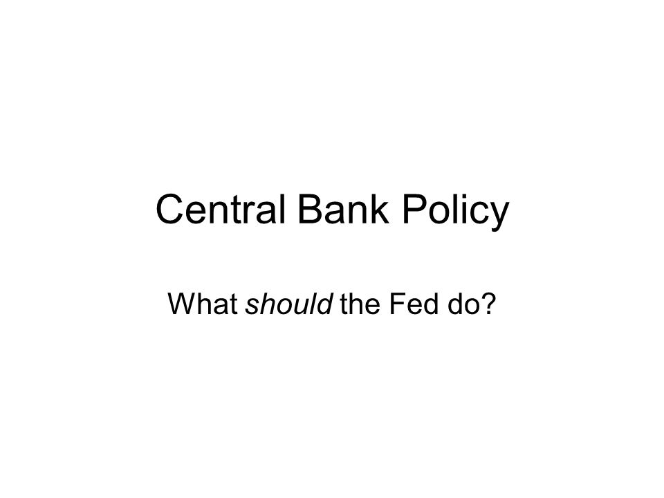 Central Bank Policy What should the Fed do