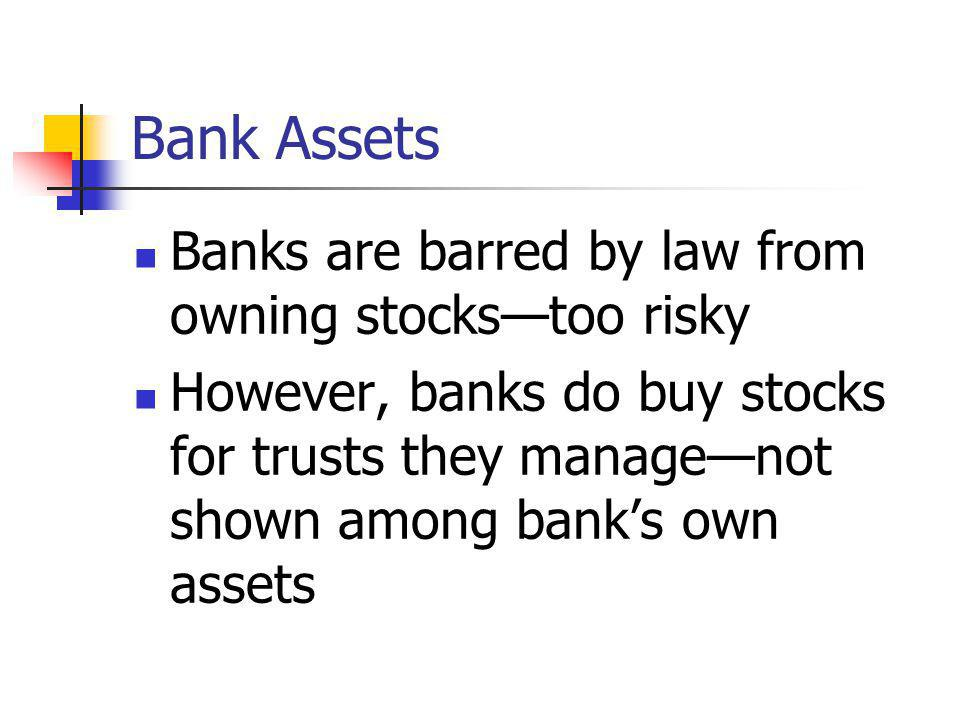 Bank Assets Banks are barred by law from owning stocks—too risky