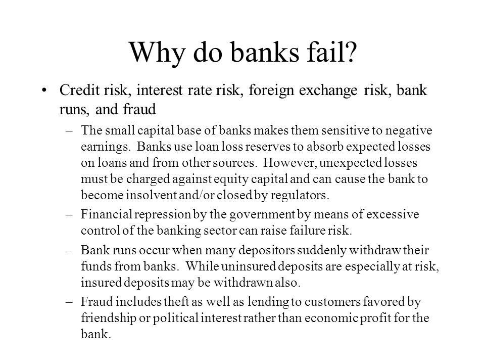Why do banks fail Credit risk, interest rate risk, foreign exchange risk, bank runs, and fraud.