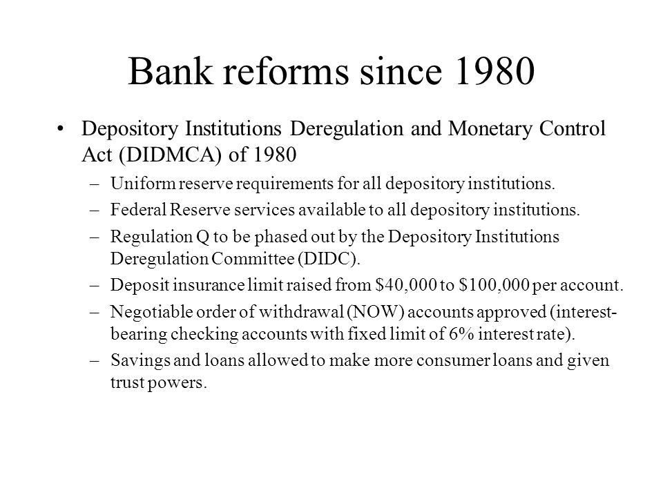 Bank reforms since 1980 Depository Institutions Deregulation and Monetary Control Act (DIDMCA) of