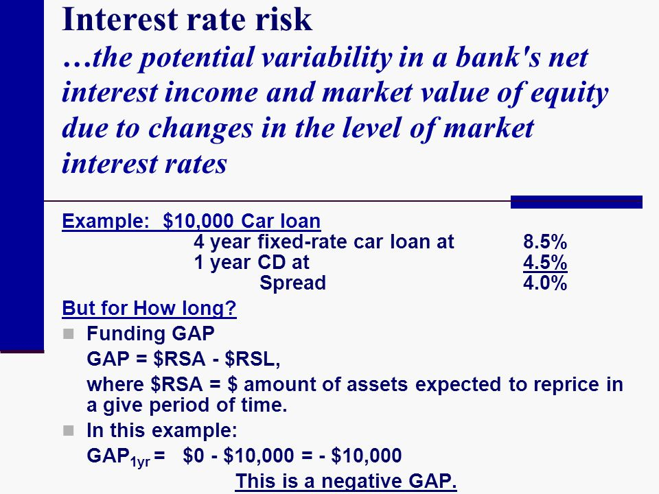 Interest rate risk …the potential variability in a bank s net interest income and market value of equity due to changes in the level of market interest rates