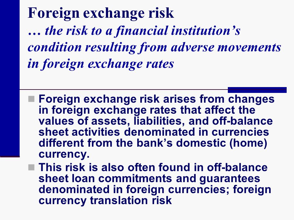Foreign exchange risk … the risk to a financial institution's condition resulting from adverse movements in foreign exchange rates