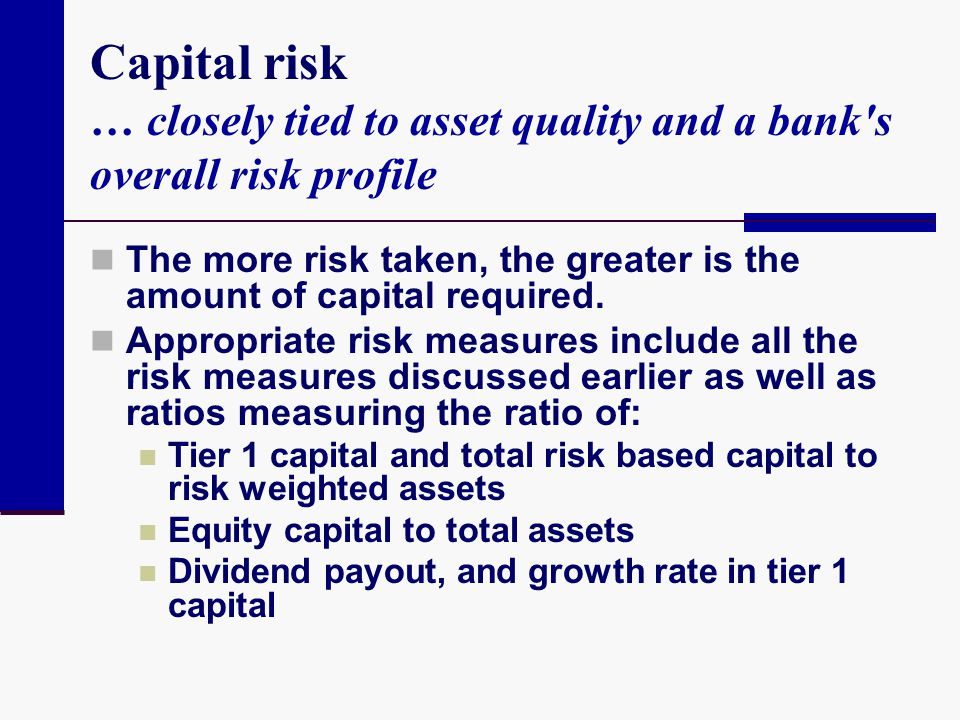 Capital risk … closely tied to asset quality and a bank s overall risk profile