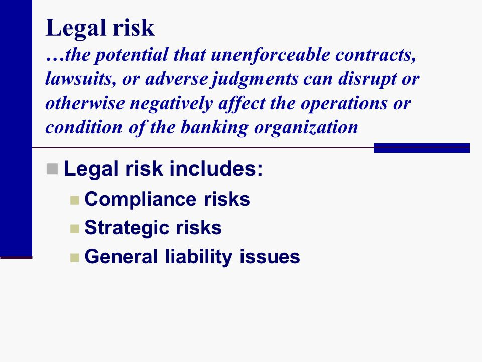 Legal risk …the potential that unenforceable contracts, lawsuits, or adverse judgments can disrupt or otherwise negatively affect the operations or condition of the banking organization