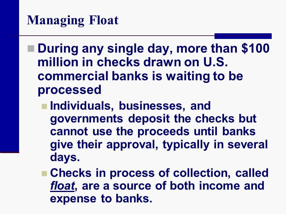 Managing Float During any single day, more than $100 million in checks drawn on U.S. commercial banks is waiting to be processed.