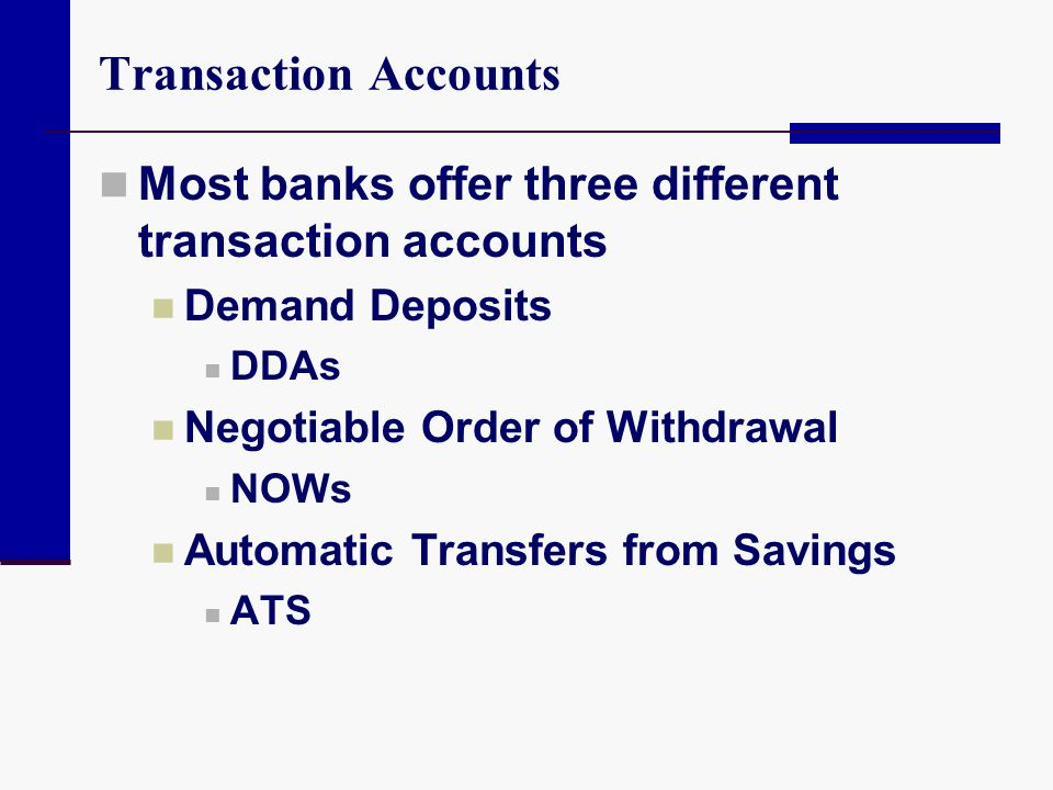 Transaction Accounts Most banks offer three different transaction accounts. Demand Deposits. DDAs.