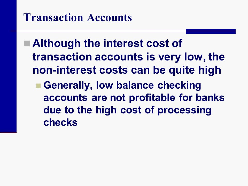Transaction Accounts Although the interest cost of transaction accounts is very low, the non-interest costs can be quite high.