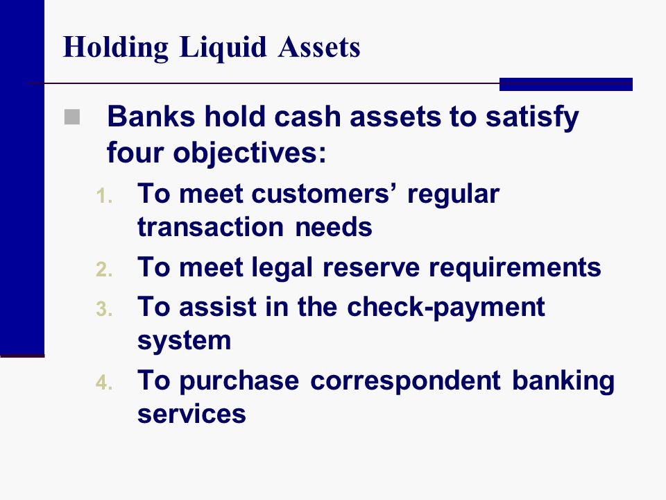 Holding Liquid Assets Banks hold cash assets to satisfy four objectives: To meet customers' regular transaction needs.