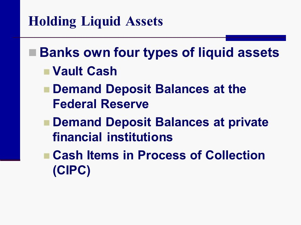 Holding Liquid Assets Banks own four types of liquid assets Vault Cash
