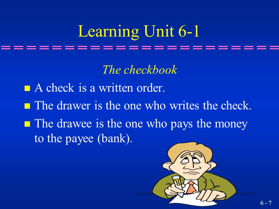 Learning Unit 6-1 The checkbook A check is a written order.