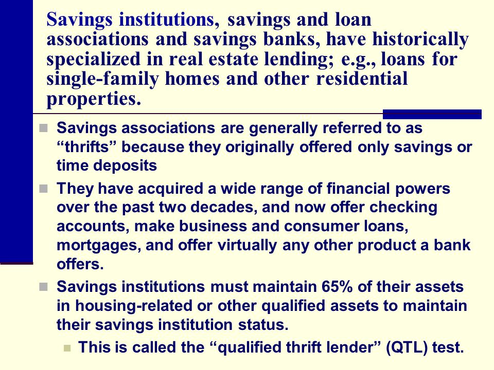 Savings institutions, savings and loan associations and savings banks, have historically specialized in real estate lending; e.g., loans for single-family homes and other residential properties.