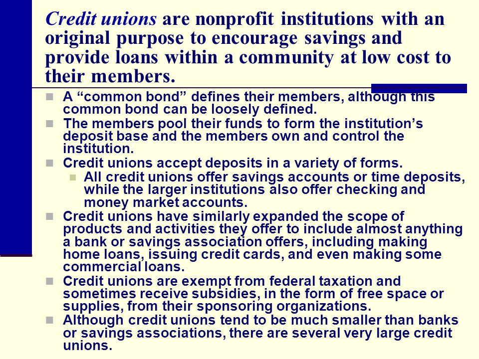 Credit unions are nonprofit institutions with an original purpose to encourage savings and provide loans within a community at low cost to their members.