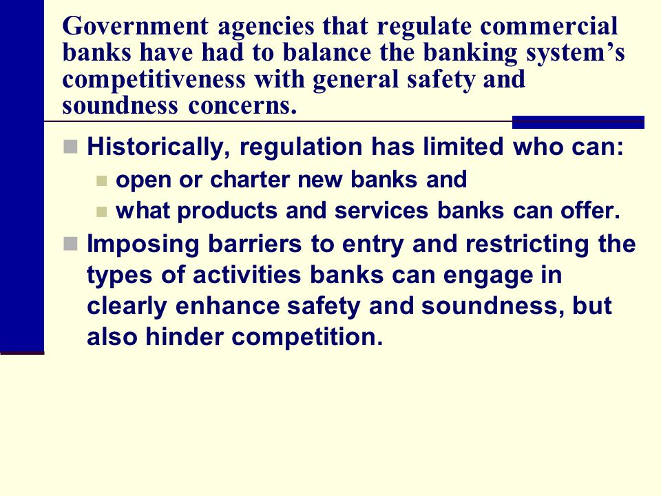 Government agencies that regulate commercial banks have had to balance the banking system's competitiveness with general safety and soundness concerns.
