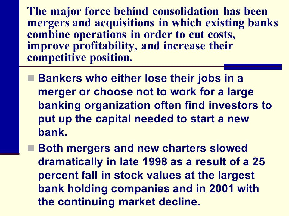The major force behind consolidation has been mergers and acquisitions in which existing banks combine operations in order to cut costs, improve profitability, and increase their competitive position.