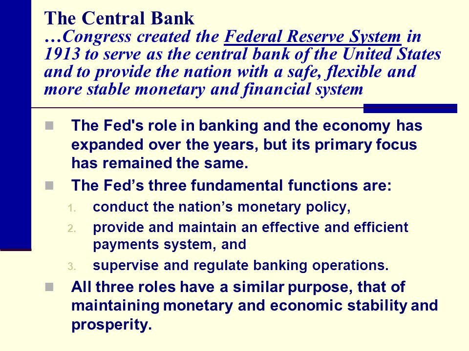 The Central Bank …Congress created the Federal Reserve System in 1913 to serve as the central bank of the United States and to provide the nation with a safe, flexible and more stable monetary and financial system