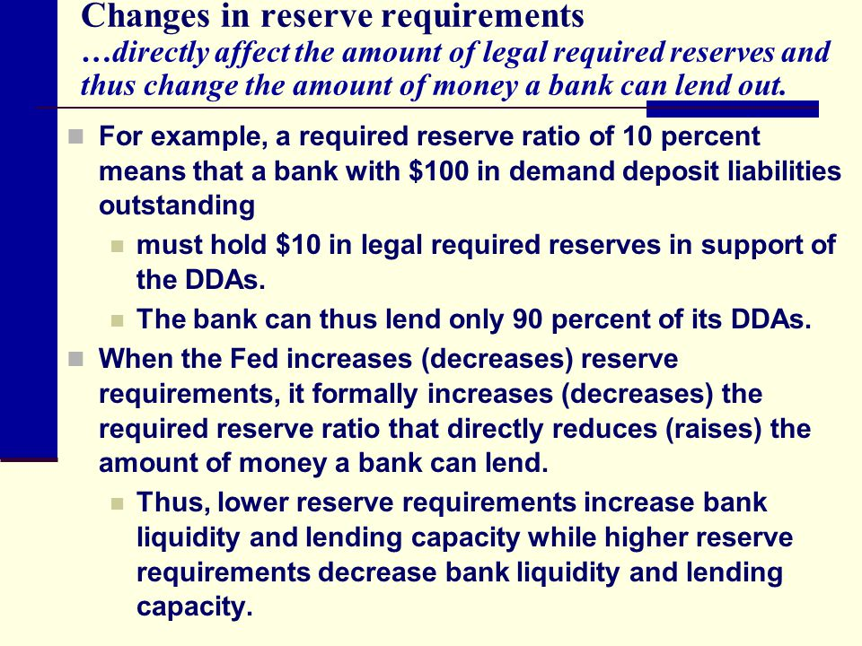 Changes in reserve requirements …directly affect the amount of legal required reserves and thus change the amount of money a bank can lend out.