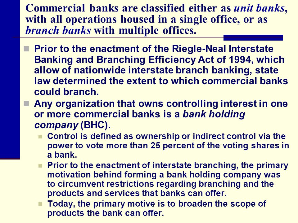 Commercial banks are classified either as unit banks, with all operations housed in a single office, or as branch banks with multiple offices.