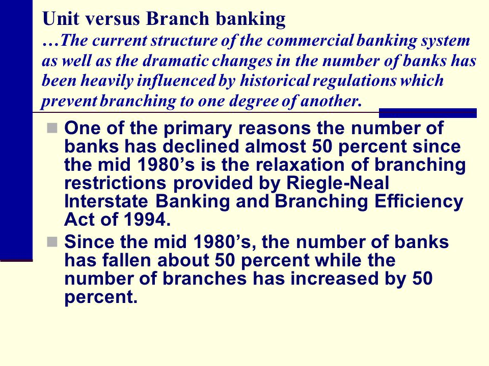 Unit versus Branch banking …The current structure of the commercial banking system as well as the dramatic changes in the number of banks has been heavily influenced by historical regulations which prevent branching to one degree of another.