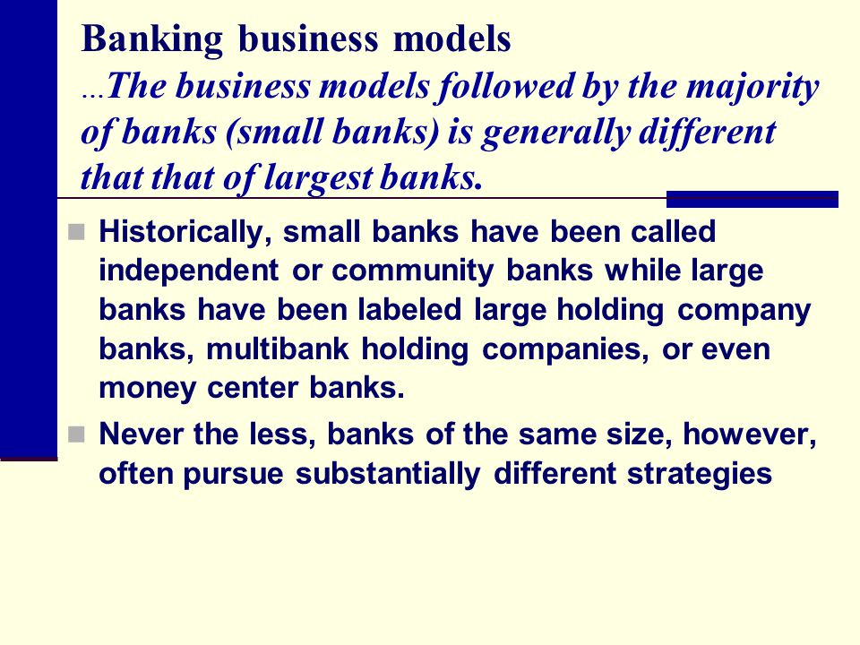 Banking business models …The business models followed by the majority of banks (small banks) is generally different that that of largest banks.