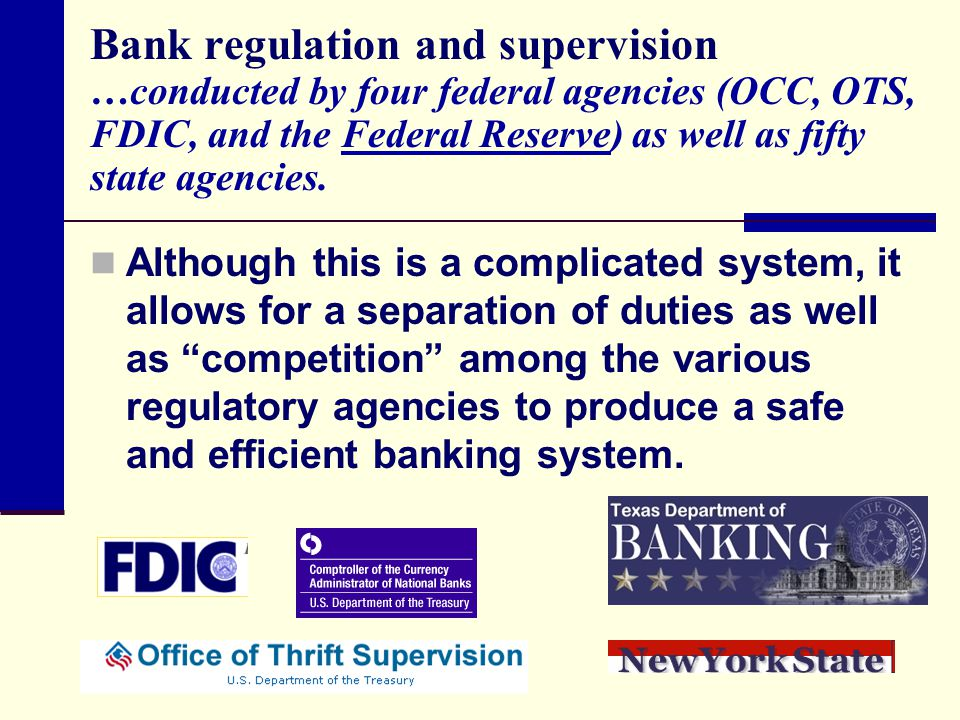 Bank regulation and supervision …conducted by four federal agencies (OCC, OTS, FDIC, and the Federal Reserve) as well as fifty state agencies.