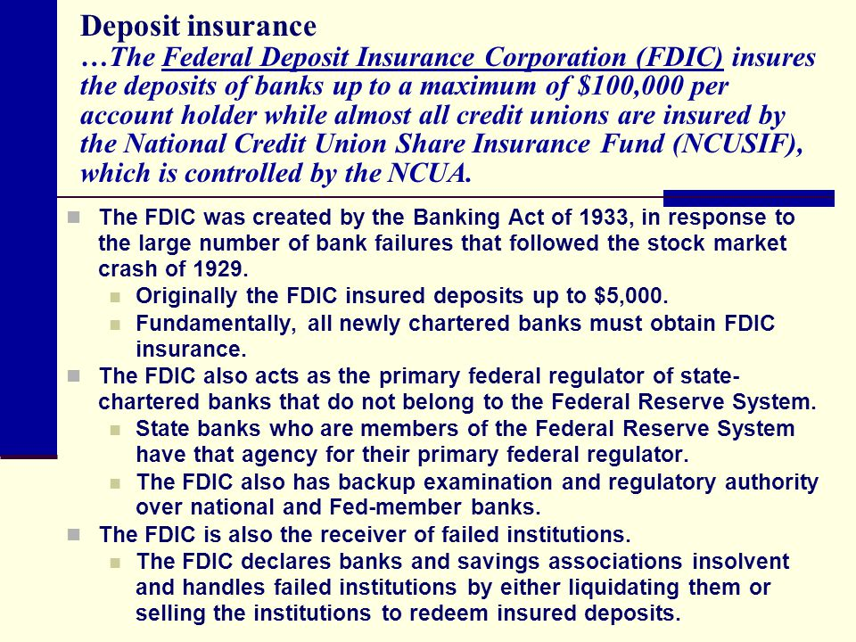 Deposit insurance …The Federal Deposit Insurance Corporation (FDIC) insures the deposits of banks up to a maximum of $100,000 per account holder while almost all credit unions are insured by the National Credit Union Share Insurance Fund (NCUSIF), which is controlled by the NCUA.