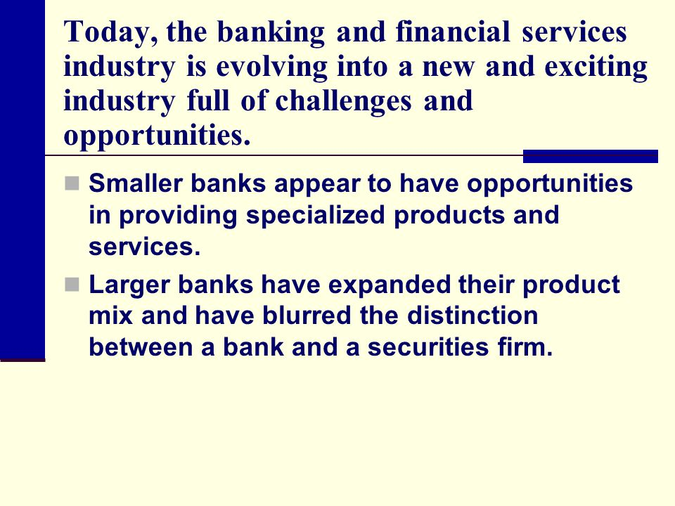 Today, the banking and financial services industry is evolving into a new and exciting industry full of challenges and opportunities.