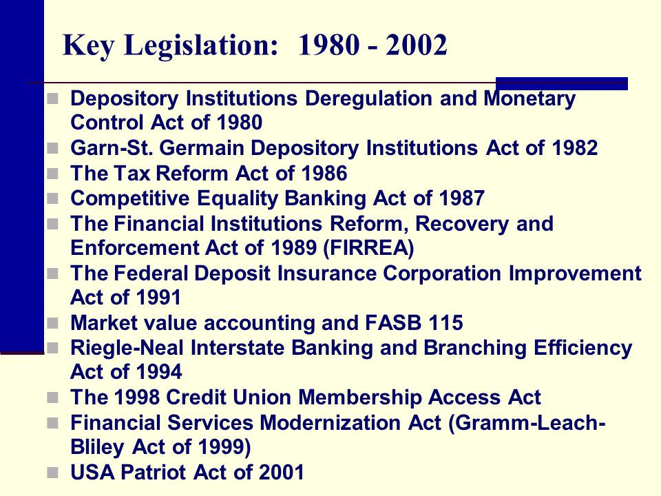 Key Legislation: 1980 - 2002 Depository Institutions Deregulation and Monetary Control Act of 1980.