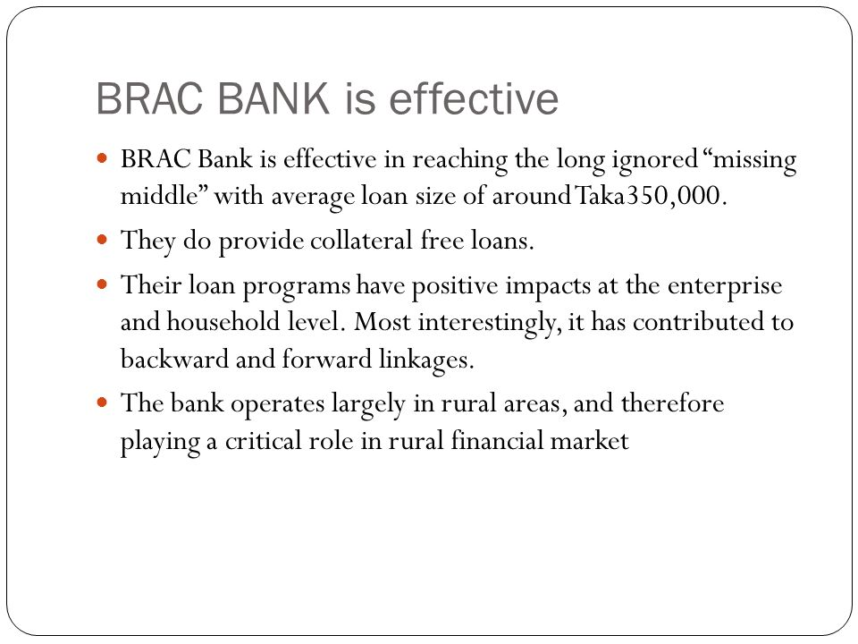 BRAC BANK is effective BRAC Bank is effective in reaching the long ignored missing middle with average loan size of around Taka350,000.