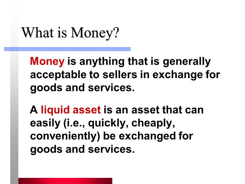 What is Money Money is anything that is generally acceptable to sellers in exchange for goods and services.