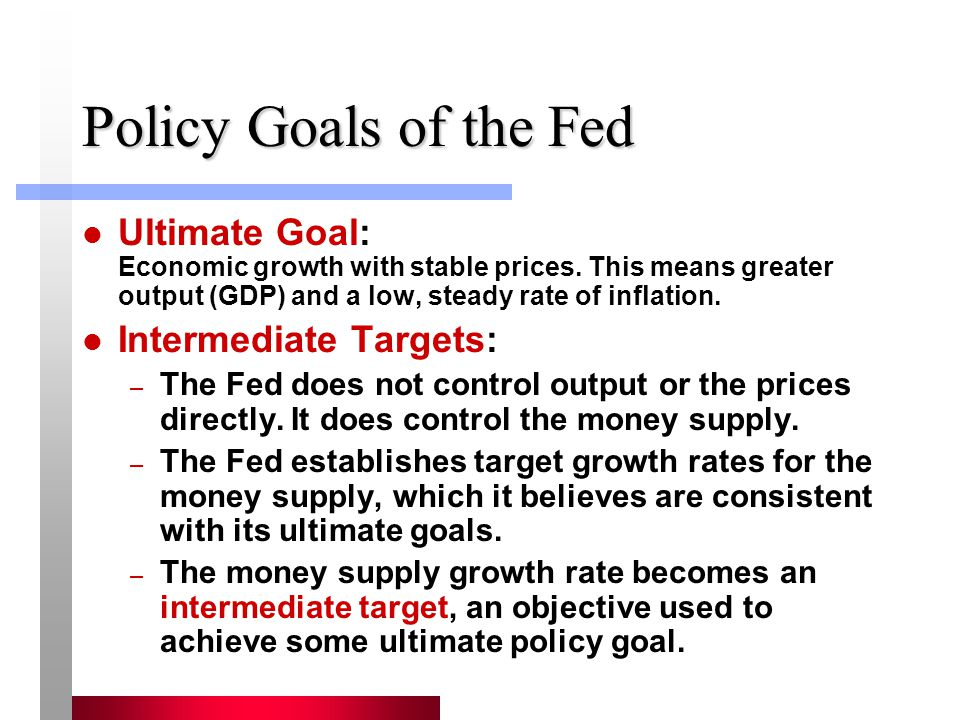 Policy Goals of the Fed Ultimate Goal: Economic growth with stable prices. This means greater output (GDP) and a low, steady rate of inflation.