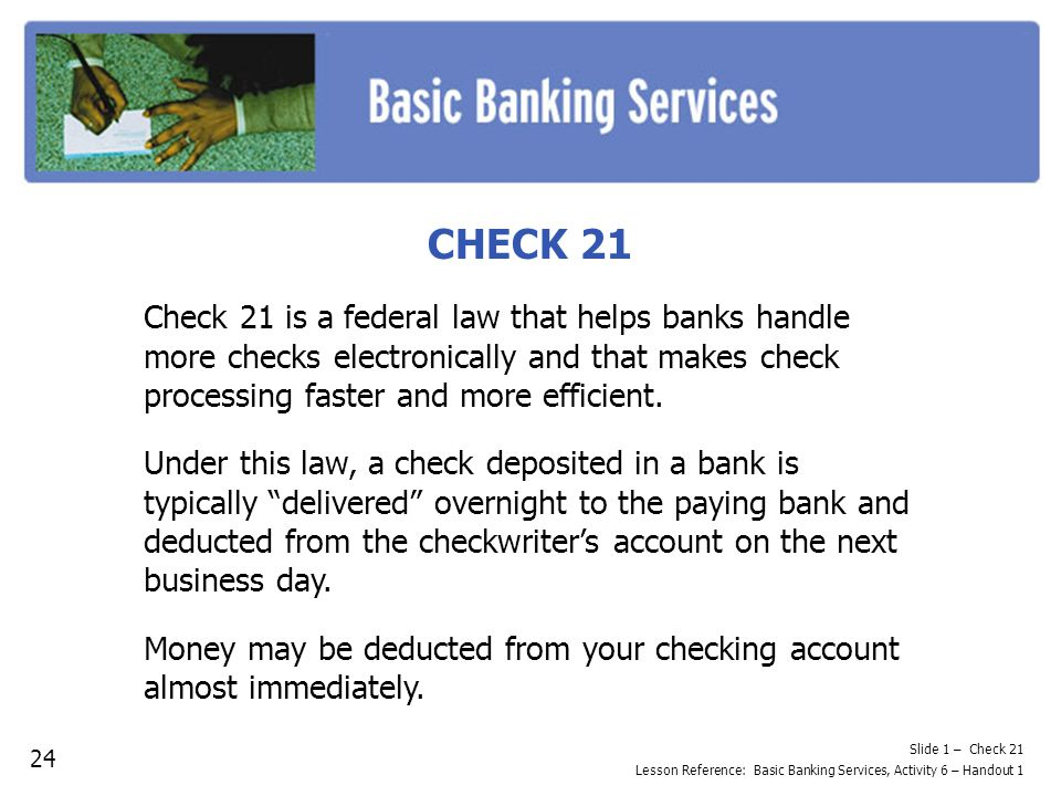 CHECK 21 Check 21 is a federal law that helps banks handle more checks electronically and that makes check processing faster and more efficient.