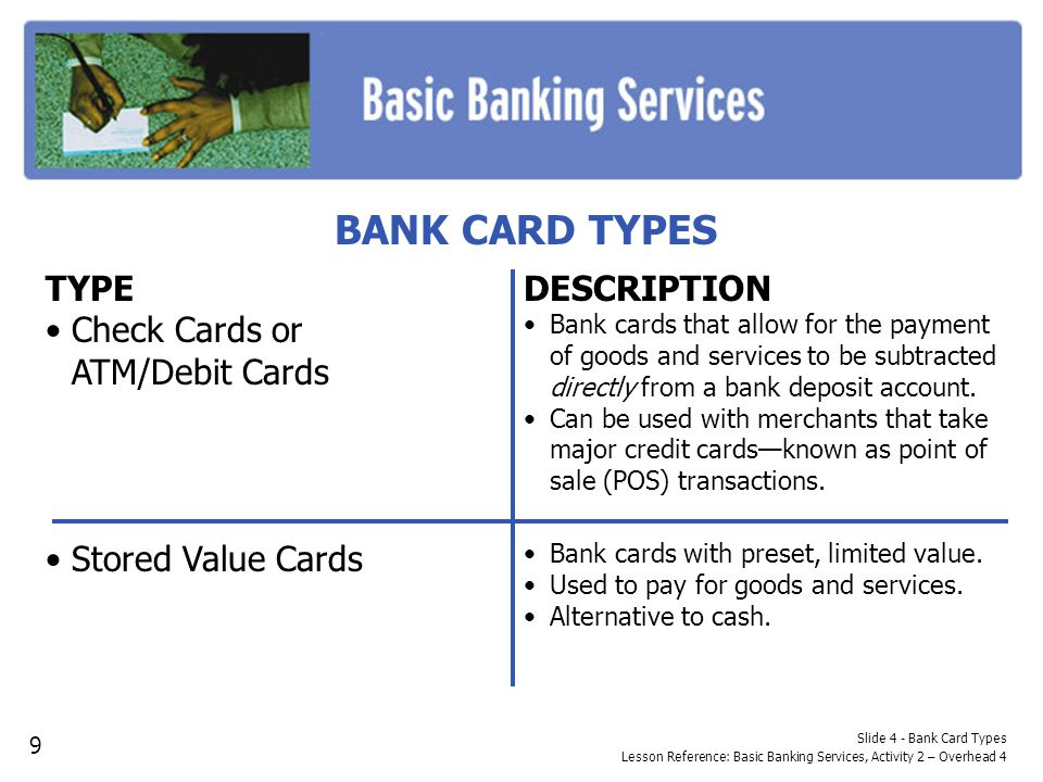 BANK CARD TYPES TYPE Check Cards or ATM/Debit Cards Stored Value Cards