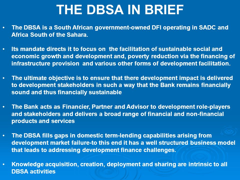 THE DBSA IN BRIEF The DBSA is a South African government-owned DFI operating in SADC and Africa South of the Sahara.