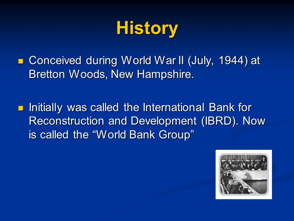 History Conceived during World War II (July, 1944) at Bretton Woods, New Hampshire.