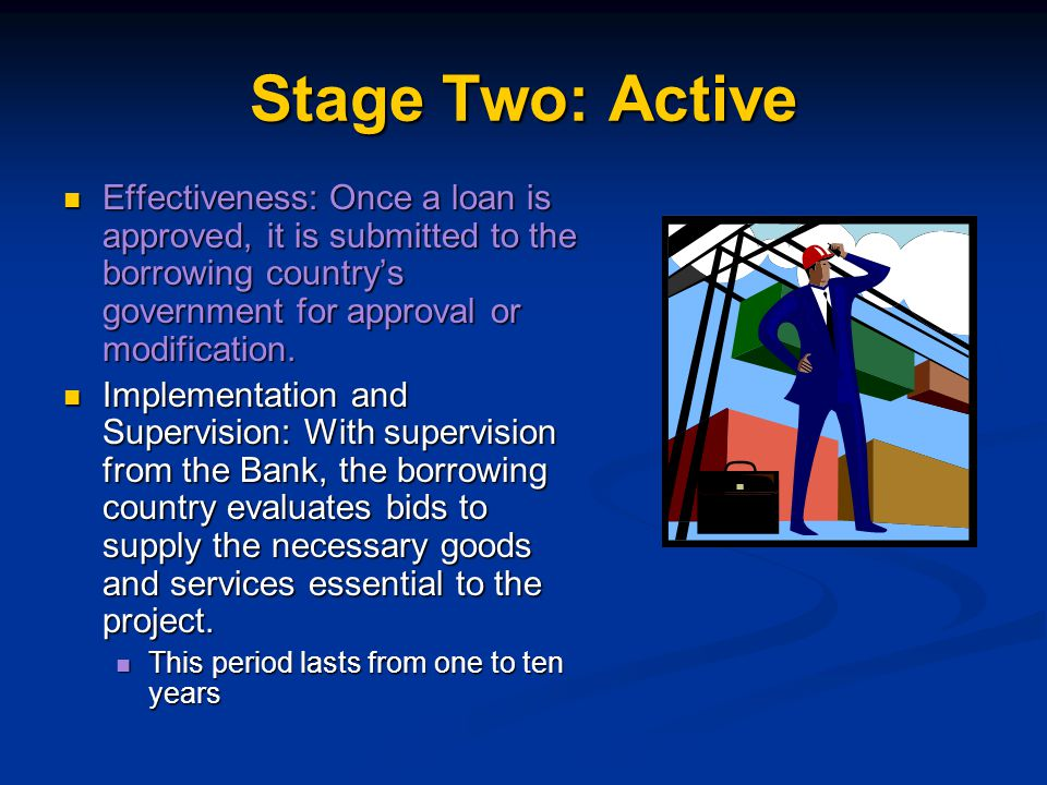 Stage Two: Active Effectiveness: Once a loan is approved, it is submitted to the borrowing country's government for approval or modification.