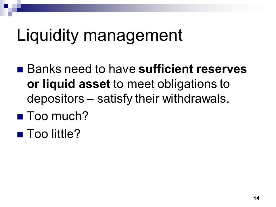 Liquidity management Banks need to have sufficient reserves or liquid asset to meet obligations to depositors – satisfy their withdrawals.