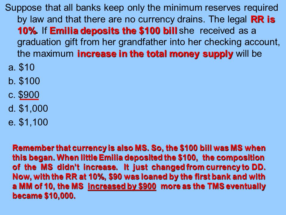 Suppose that all banks keep only the minimum reserves required by law and that there are no currency drains. The legal RR is 10%. If Emilia deposits the $100 bill she received as a graduation gift from her grandfather into her checking account, the maximum increase in the total money supply will be