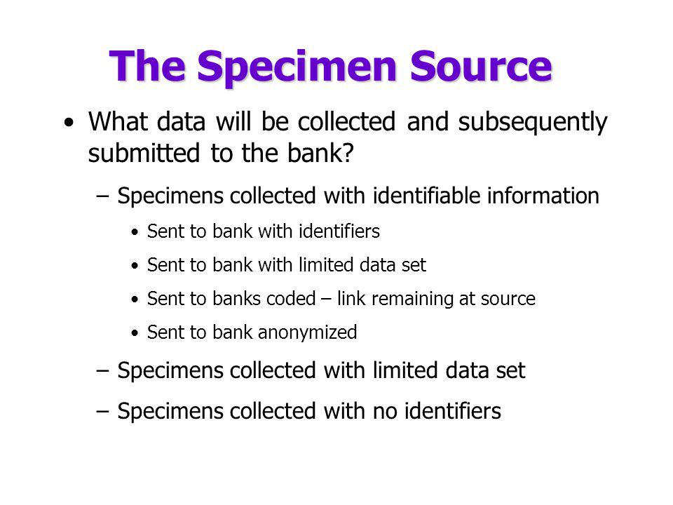 The Specimen Source What data will be collected and subsequently submitted to the bank Specimens collected with identifiable information.