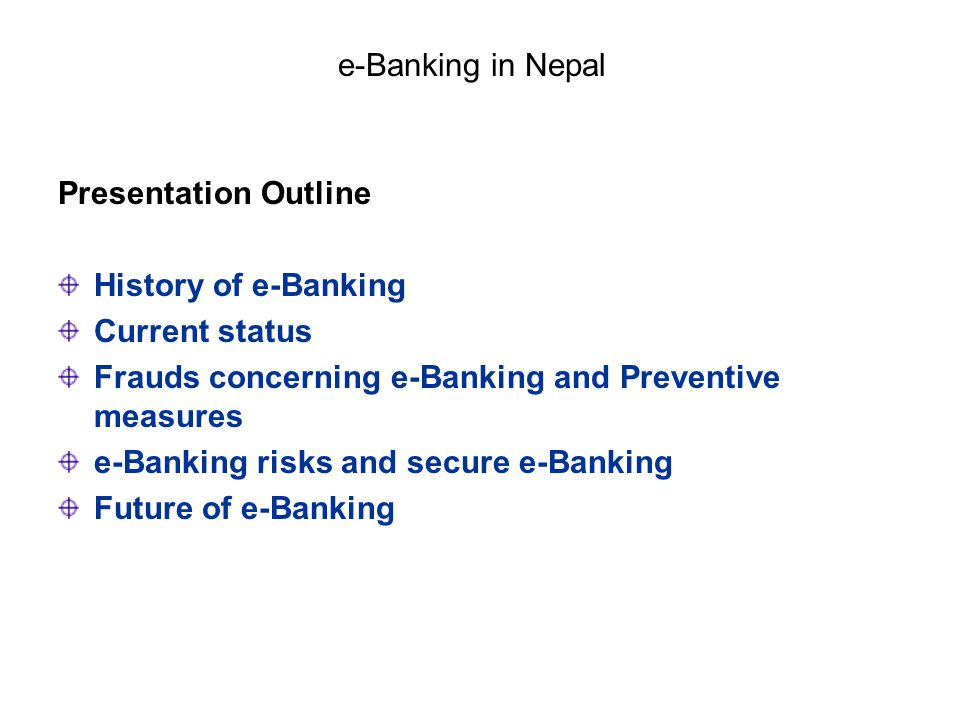 e-Banking in Nepal Presentation Outline. History of e-Banking. Current status. Frauds concerning e-Banking and Preventive measures.
